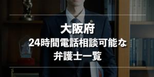【刑事事件】大阪府で24時間電話相談可能な弁護士一覧